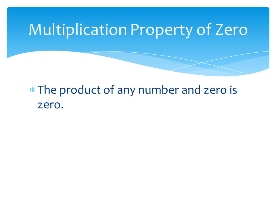 The product of any number and zero is zero. Multiplication Property of Zero