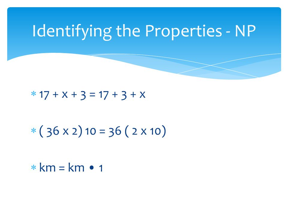 17 + x + 3 = 17 + 3 + x ( 36 x 2) 10 = 36 ( 2 x 10) km = km 1 Identifying the Properties - NP
