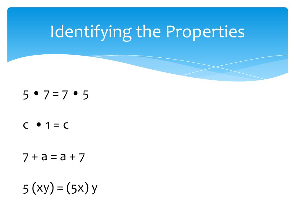 Identifying the Properties 5 7 = 7 5 c 1 = c 7 + a = a + 7 5 (xy) = (5x) y
