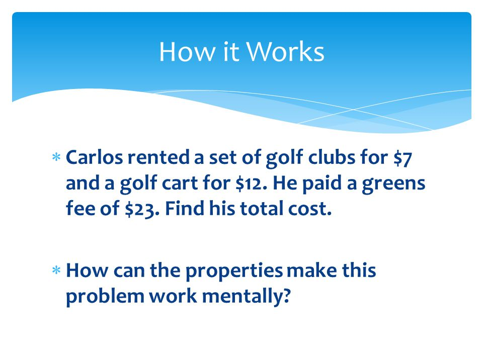 Carlos rented a set of golf clubs for $7 and a golf cart for $12. He paid a greens fee of $23. Find his total cost. How can the properties make this p