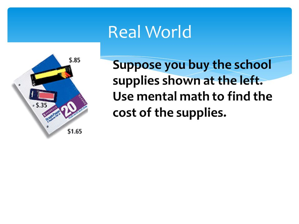 Real World Suppose you buy the school supplies shown at the left. Use mental math to find the cost of the supplies.
