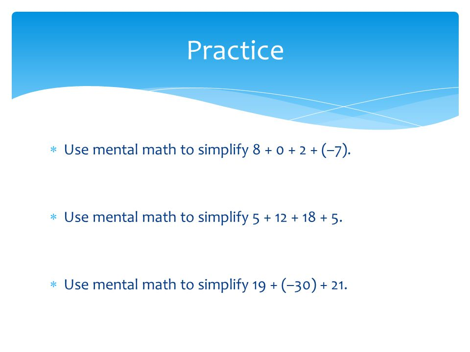 Use mental math to simplify 8 + 0 + 2 + (–7).Use mental math to simplify 5 + 12 + 18 + 5.