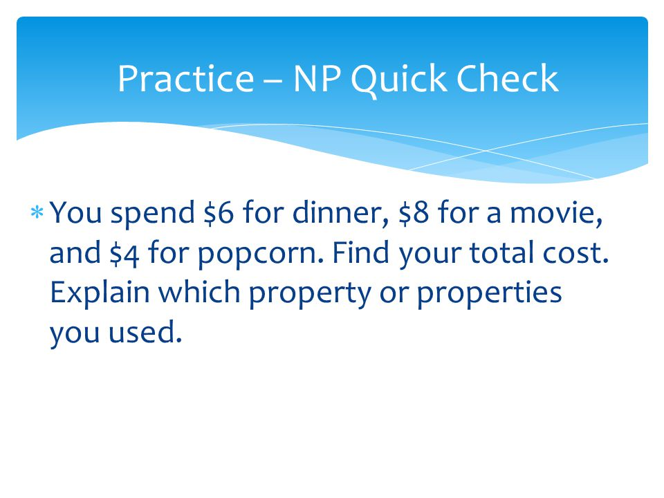 You spend $6 for dinner, $8 for a movie, and $4 for popcorn. Find your total cost. Explain which property or properties you used. Practice – NP Quick