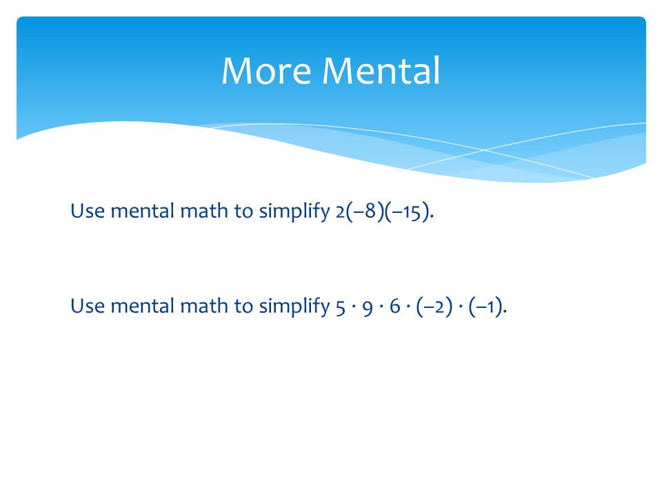 Use mental math to simplify 2(–8)(–15).Use mental math to simplify 5 · 9 · 6 · (–2) · (–1).