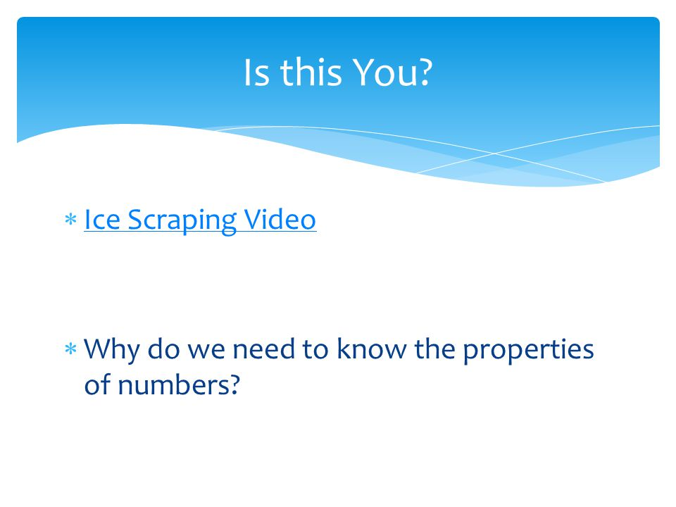 Ice Scraping Video Why do we need to know the properties of numbers? Is this You?