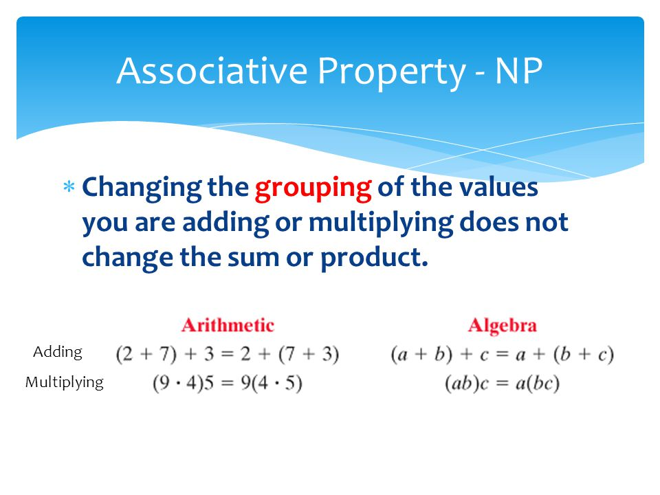 Changing the grouping of the values you are adding or multiplying does not change the sum or product. Associative Property - NP Adding Multiplying