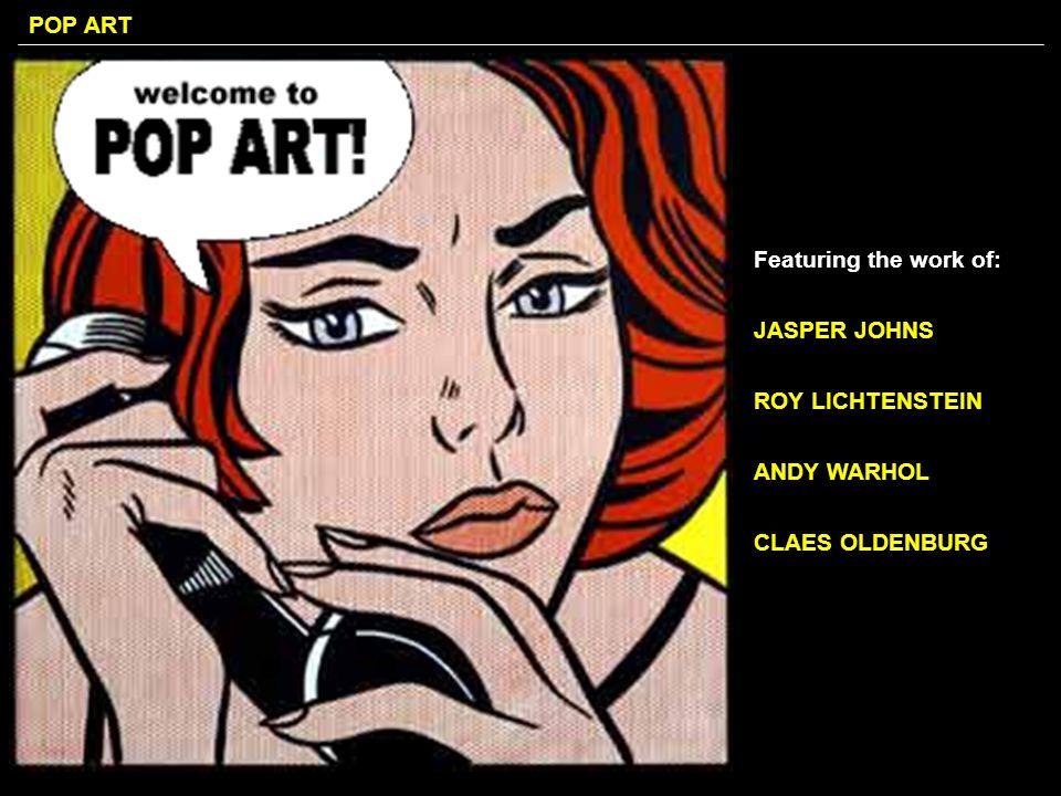 POP ART Featuring the work of: JASPER JOHNS ROY LICHTENSTEIN ANDY WARHOL CLAES OLDENBURG