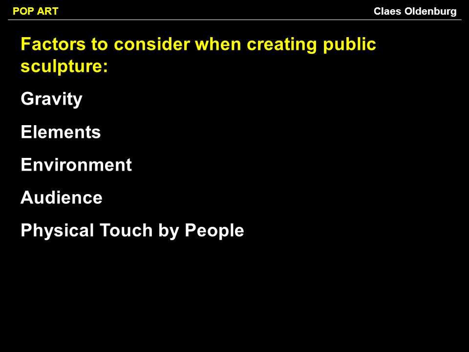 Factors to consider when creating public sculpture: Gravity Elements Environment Audience Physical Touch by People Claes Oldenburg