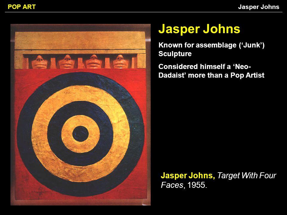 POP ART Jasper Johns Known for assemblage (Junk) Sculpture Considered himself a Neo- Dadaist more than a Pop Artist Jasper Johns, Target With Four Fac