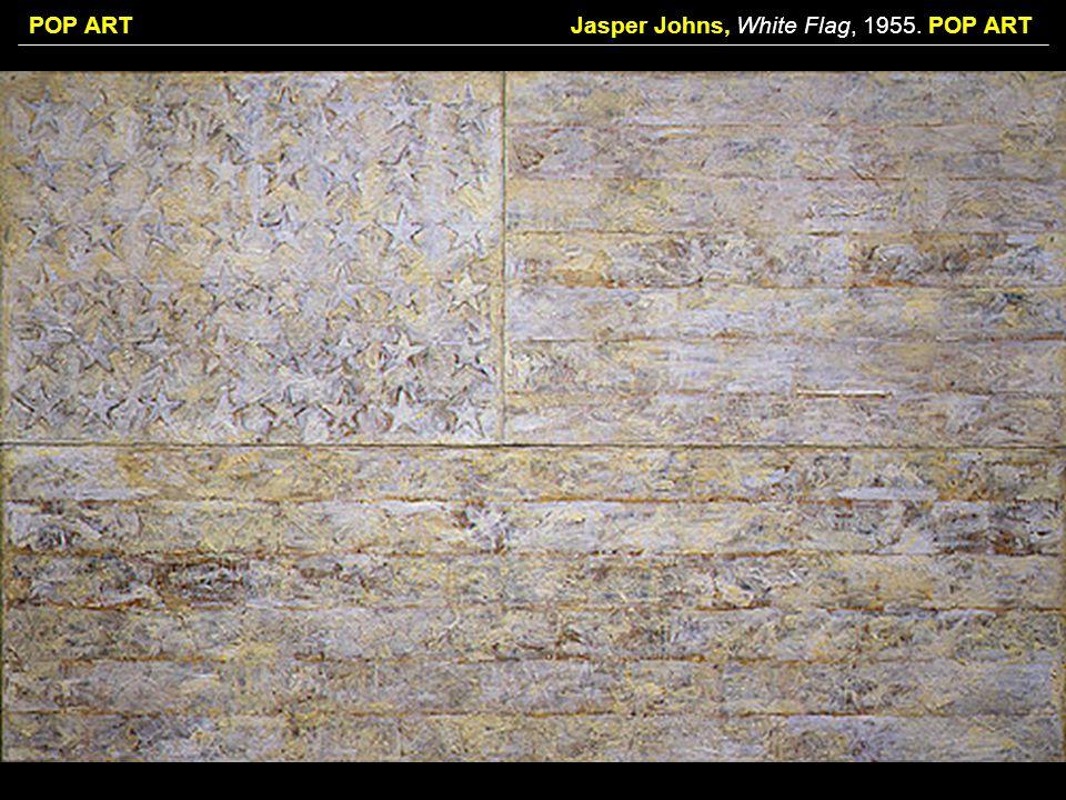 POP ARTJasper Johns, White Flag, 1955. POP ART