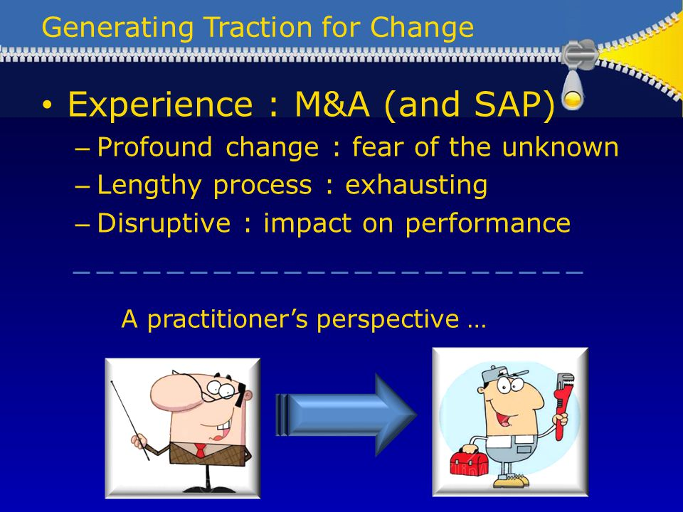 Generating Traction for Change Experience : M&A (and SAP) – Profound change : fear of the unknown – Lengthy process : exhausting – Disruptive : impact on performance A practitioners perspective …