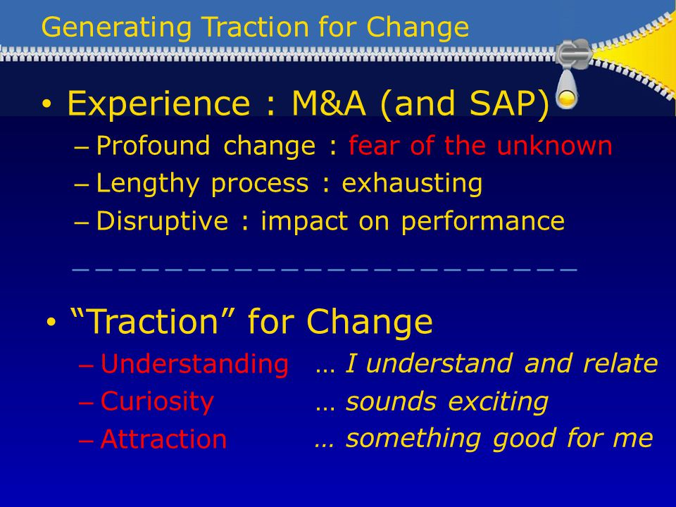 Generating Traction for Change Experience : M&A (and SAP) – Profound change : fear of the unknown – Lengthy process : exhausting – Disruptive : impact on performance Traction for Change – Understanding – Curiosity – Attraction … I understand and relate … sounds exciting … something good for me
