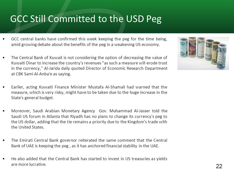 22 GCC Still Committed to the USD Peg GCC central banks have confirmed this week keeping the peg for the time being, amid growing debate about the benefits of the peg in a weakening US economy.