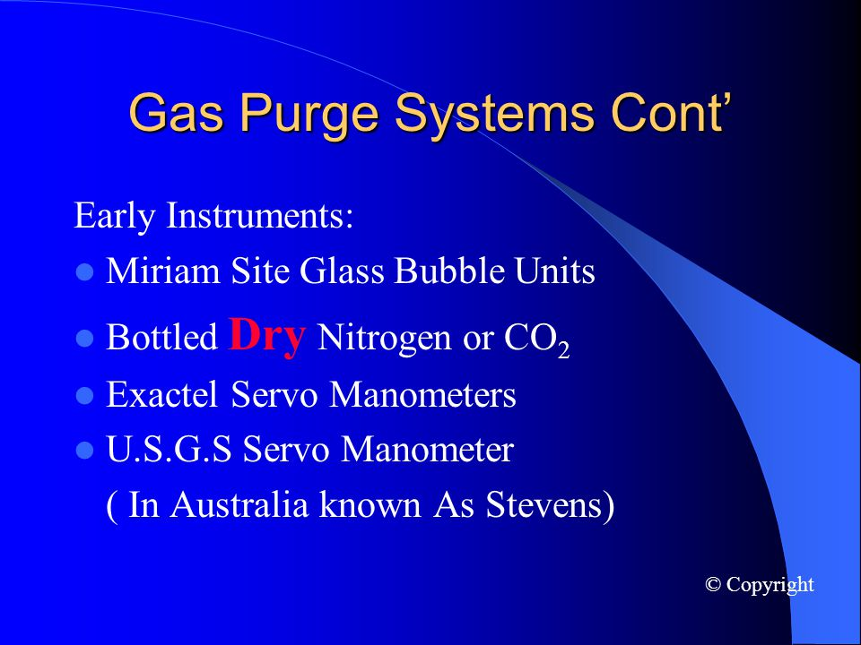 Gas Purge Systems Cont Early Instruments: Miriam Site Glass Bubble Units Bottled Dry Nitrogen or CO 2 Exactel Servo Manometers U.S.G.S Servo Manometer ( In Australia known As Stevens) © Copyright