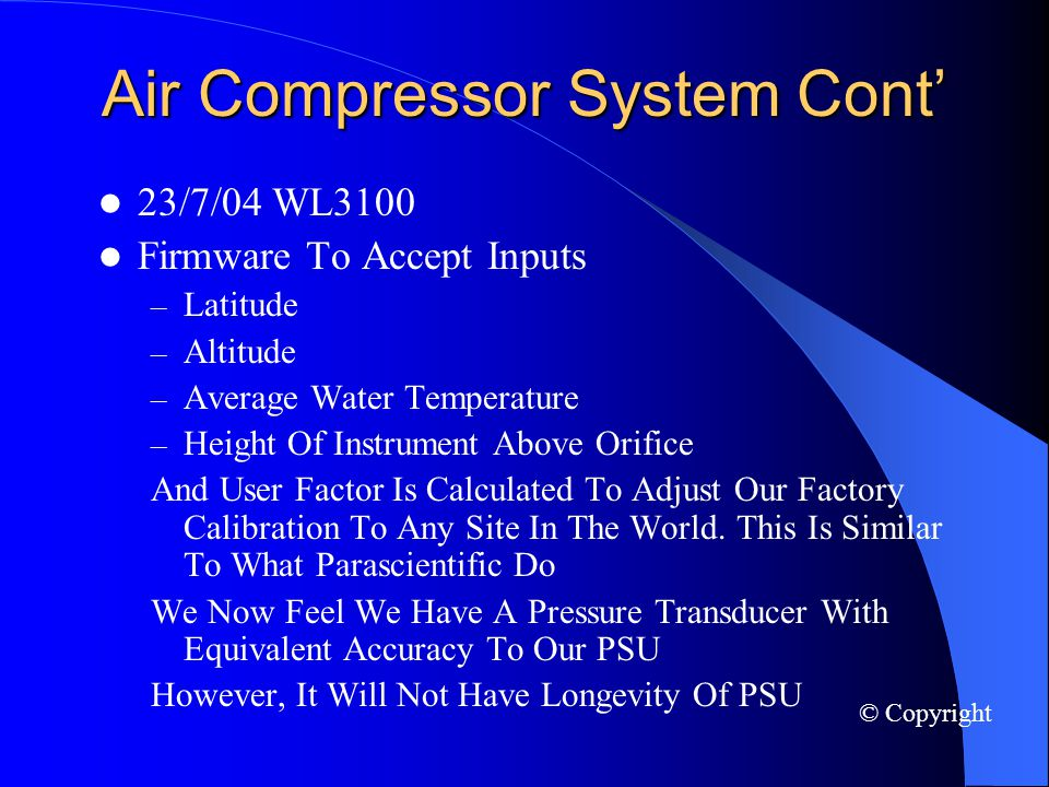 Air Compressor System Cont 23/7/04 WL3100 Firmware To Accept Inputs – Latitude – Altitude – Average Water Temperature – Height Of Instrument Above Orifice And User Factor Is Calculated To Adjust Our Factory Calibration To Any Site In The World.