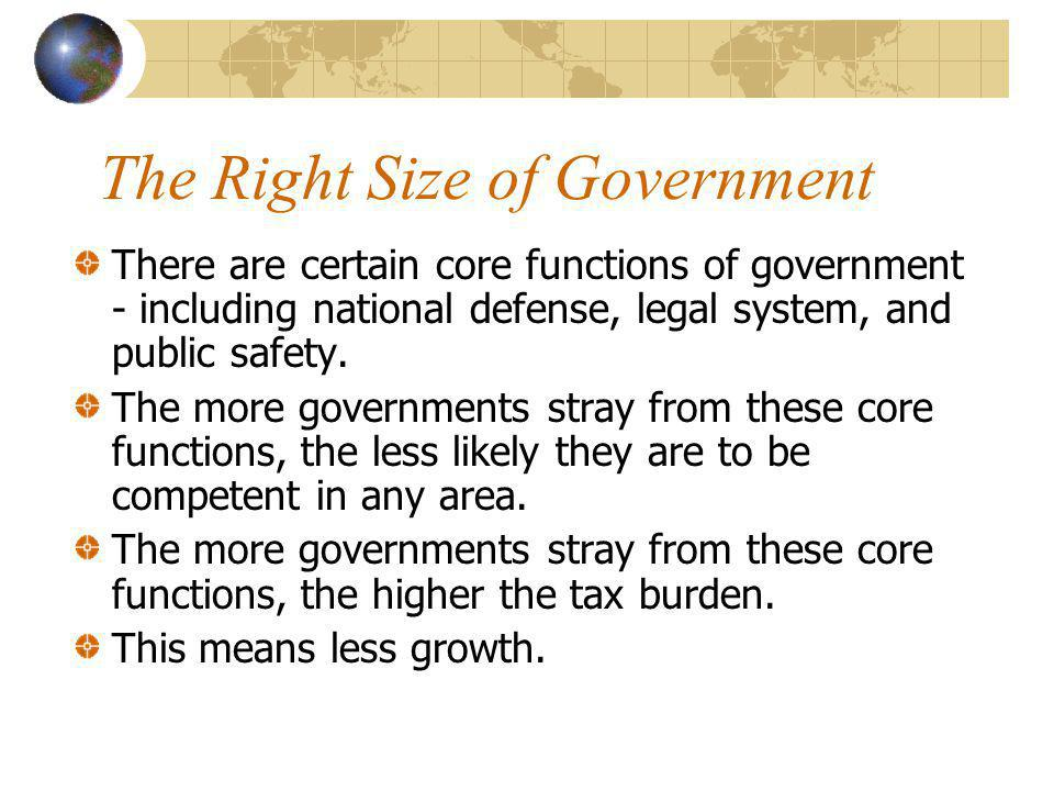 The Right Size of Government There are certain core functions of government - including national defense, legal system, and public safety. The more go