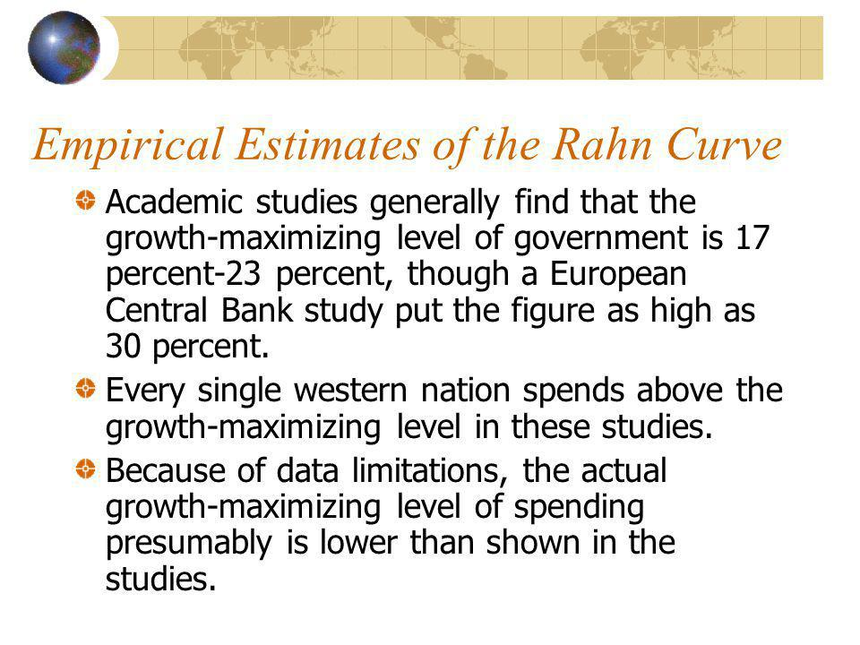 Empirical Estimates of the Rahn Curve Academic studies generally find that the growth-maximizing level of government is 17 percent-23 percent, though a European Central Bank study put the figure as high as 30 percent.
