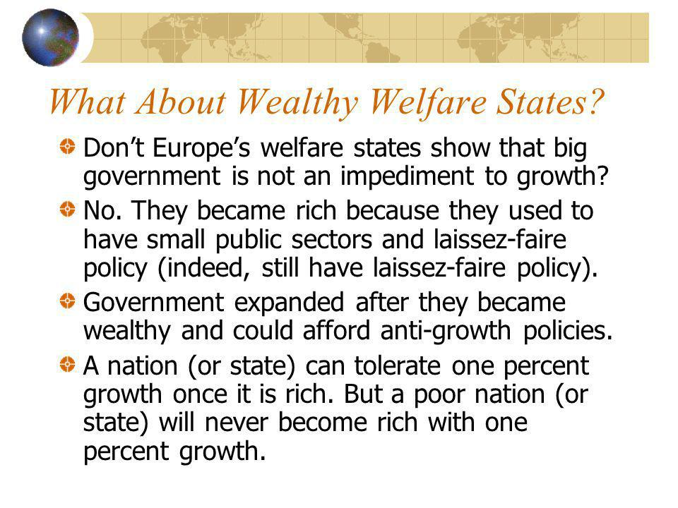 What About Wealthy Welfare States? Dont Europes welfare states show that big government is not an impediment to growth? No. They became rich because t