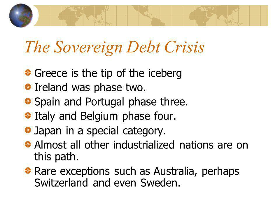 The Sovereign Debt Crisis Greece is the tip of the iceberg Ireland was phase two.