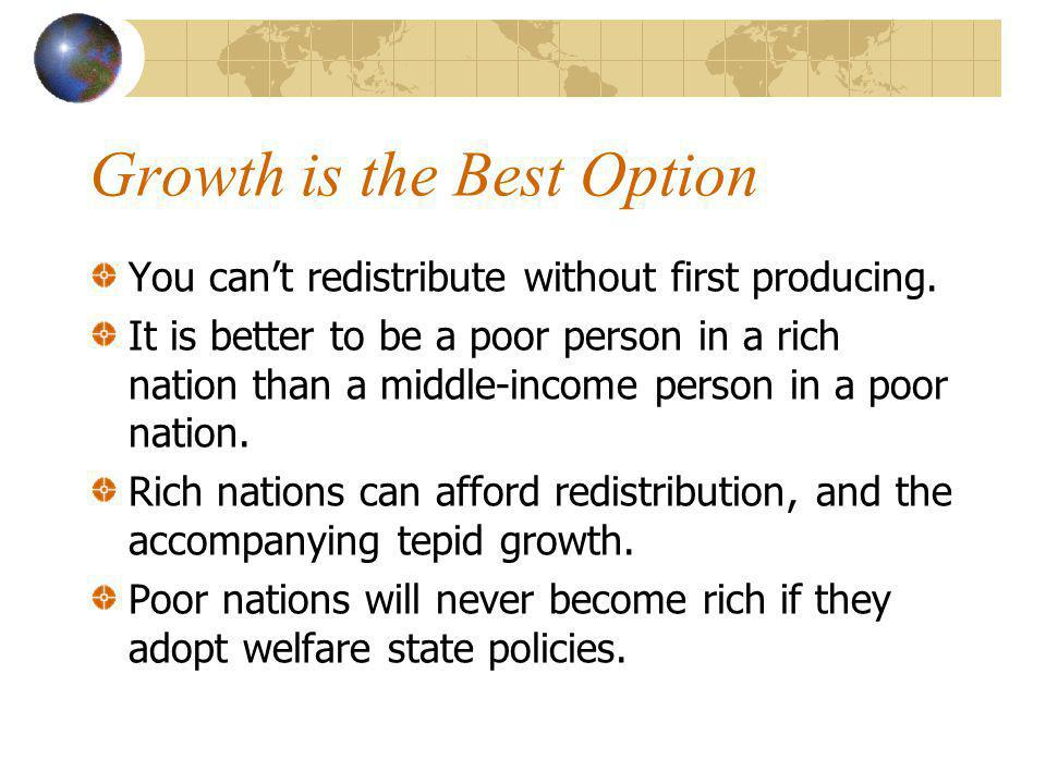 Growth is the Best Option You cant redistribute without first producing. It is better to be a poor person in a rich nation than a middle-income person