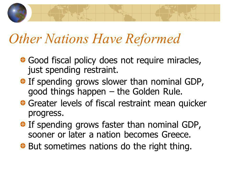 Other Nations Have Reformed Good fiscal policy does not require miracles, just spending restraint. If spending grows slower than nominal GDP, good thi