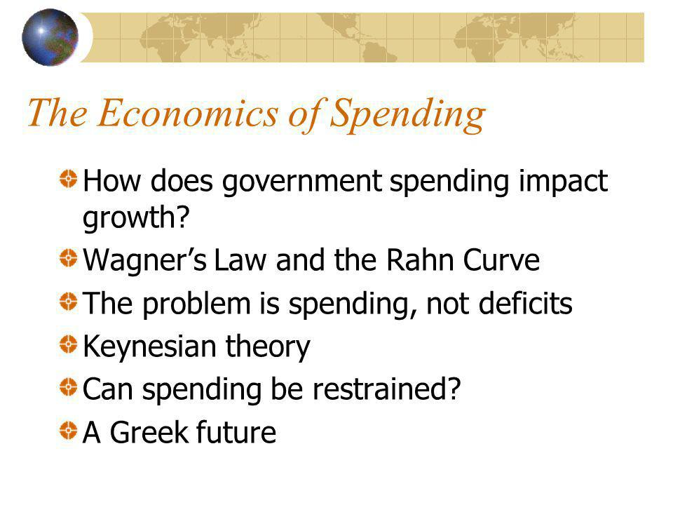 The Economics of Spending How does government spending impact growth? Wagners Law and the Rahn Curve The problem is spending, not deficits Keynesian t