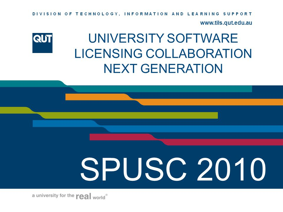 www.ihs.qut.edu.au www.tils.qut.edu.au UNIVERSITY SOFTWARE LICENSING COLLABORATION NEXT GENERATION SPUSC 2010