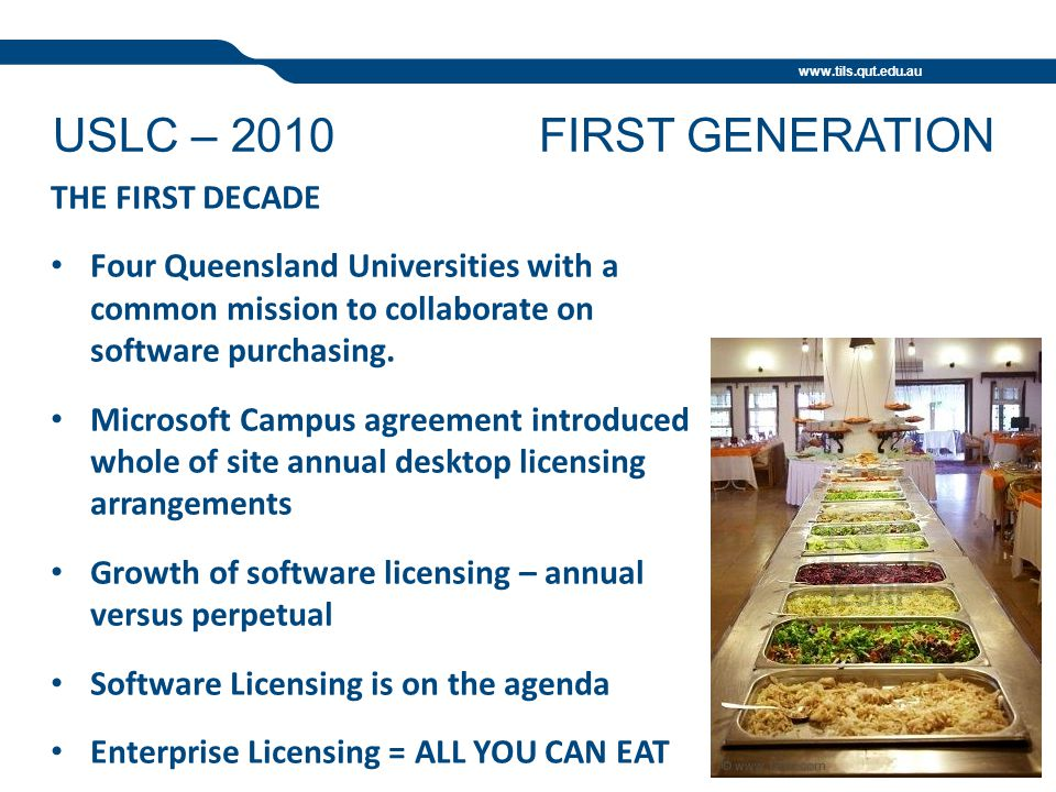 www.tils.qut.edu.au USLC – 2010FIRST GENERATION THE FIRST DECADE Four Queensland Universities with a common mission to collaborate on software purchasing.