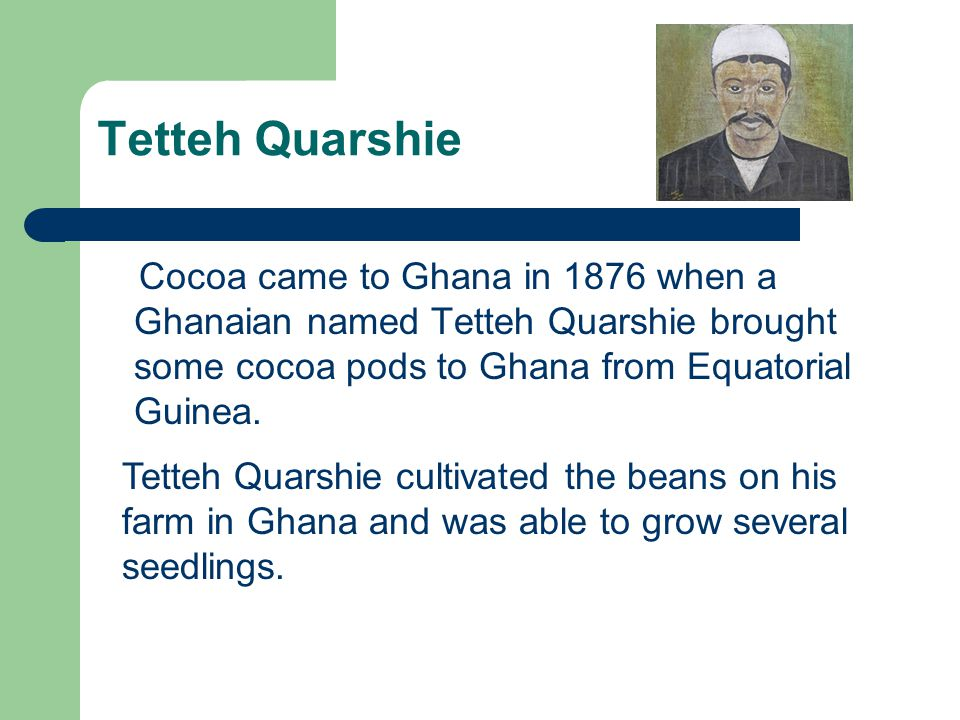 Tetteh Quarshie Cocoa came to Ghana in 1876 when a Ghanaian named Tetteh Quarshie brought some cocoa pods to Ghana from Equatorial Guinea. Tetteh Quar