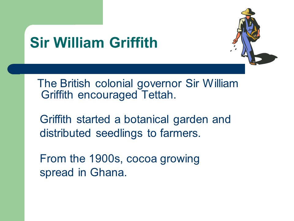 Sir William Griffith The British colonial governor Sir William Griffith encouraged Tettah. Griffith started a botanical garden and distributed seedlin