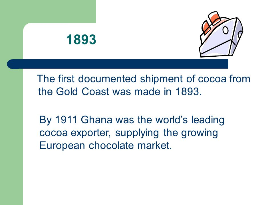 1893 The first documented shipment of cocoa from the Gold Coast was made in 1893. By 1911 Ghana was the worlds leading cocoa exporter, supplying the g