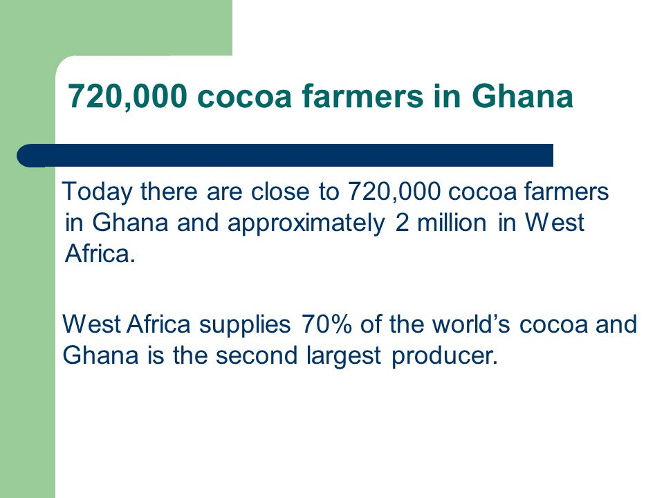 720,000 cocoa farmers in Ghana Today there are close to 720,000 cocoa farmers in Ghana and approximately 2 million in West Africa. West Africa supplie