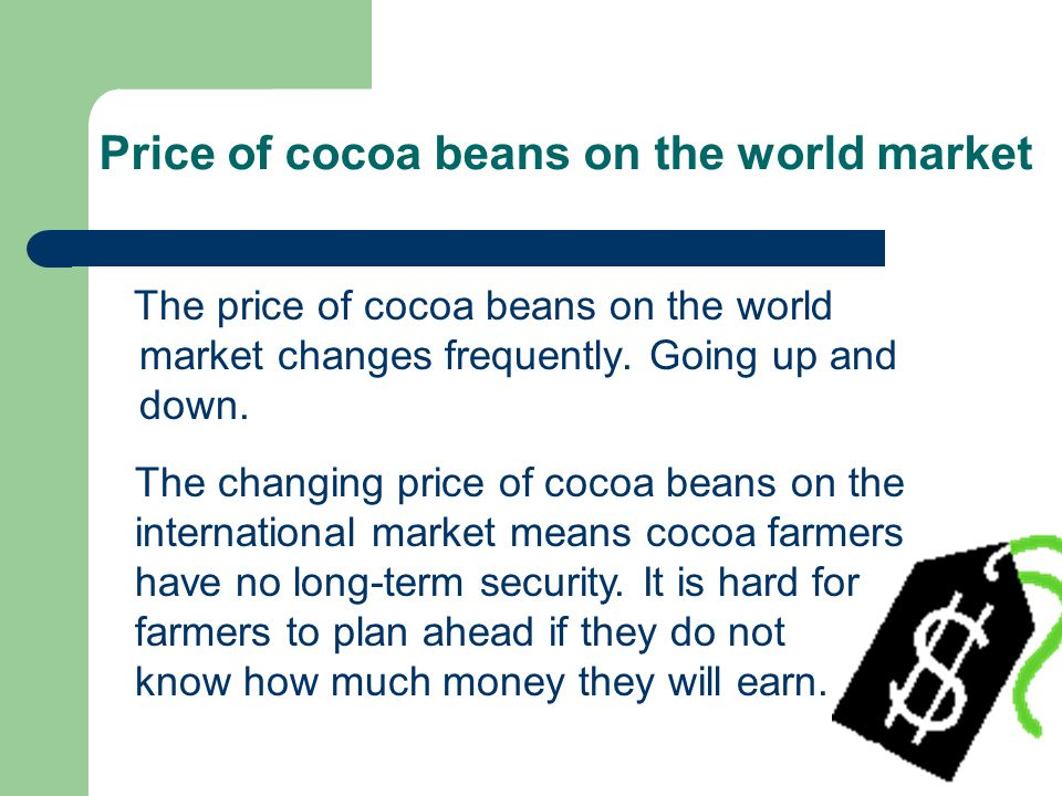 The price of cocoa beans on the world market changes frequently. Going up and down. The changing price of cocoa beans on the international market mean