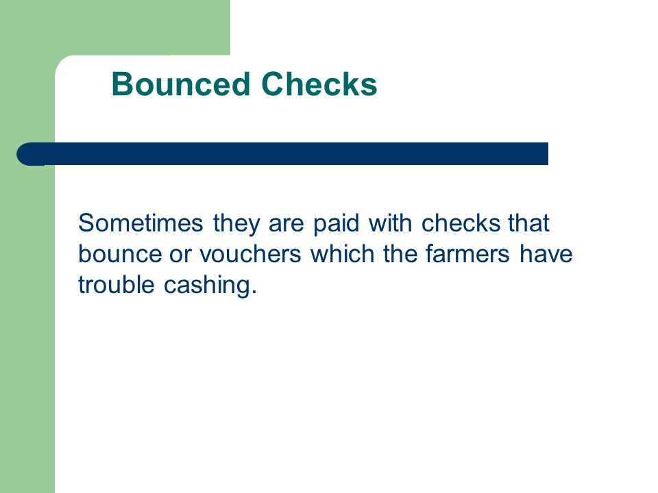 Sometimes they are paid with checks that bounce or vouchers which the farmers have trouble cashing. Bounced Checks
