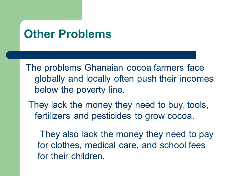 Other Problems The problems Ghanaian cocoa farmers face globally and locally often push their incomes below the poverty line. They also lack the money