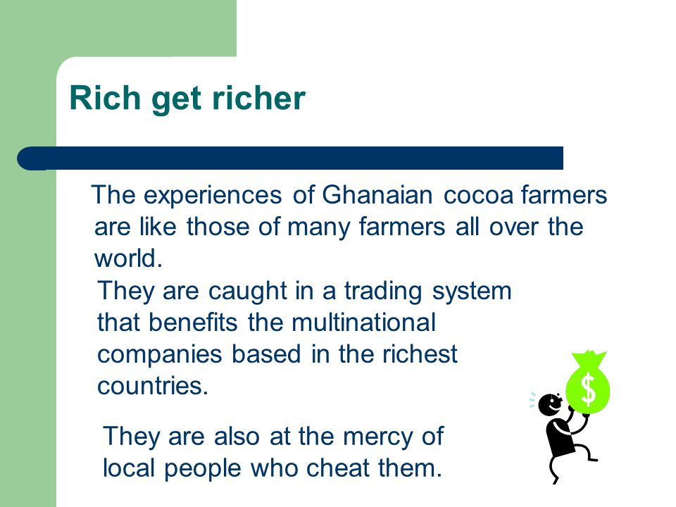 Rich get richer The experiences of Ghanaian cocoa farmers are like those of many farmers all over the world. They are caught in a trading system that