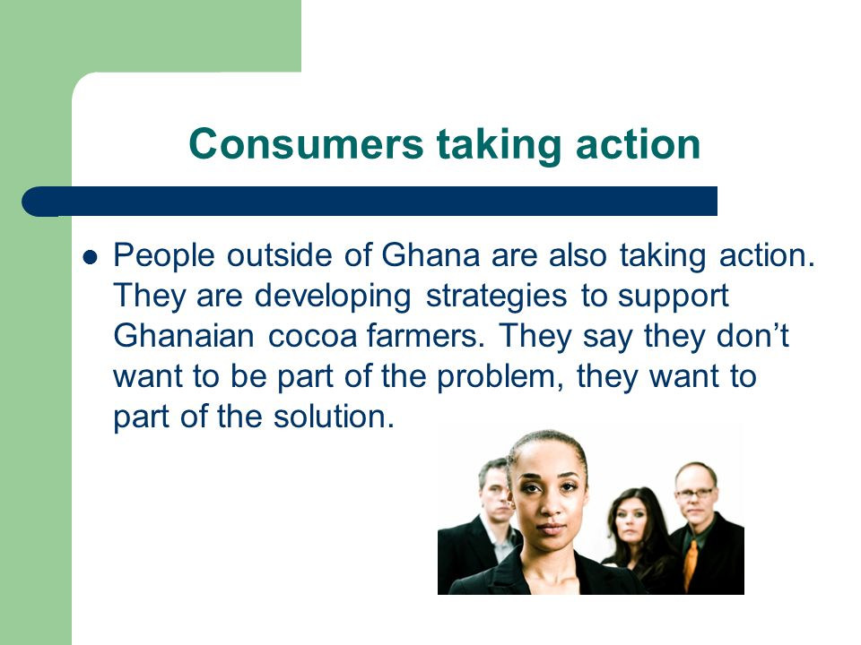 Consumers taking action People outside of Ghana are also taking action. They are developing strategies to support Ghanaian cocoa farmers. They say the