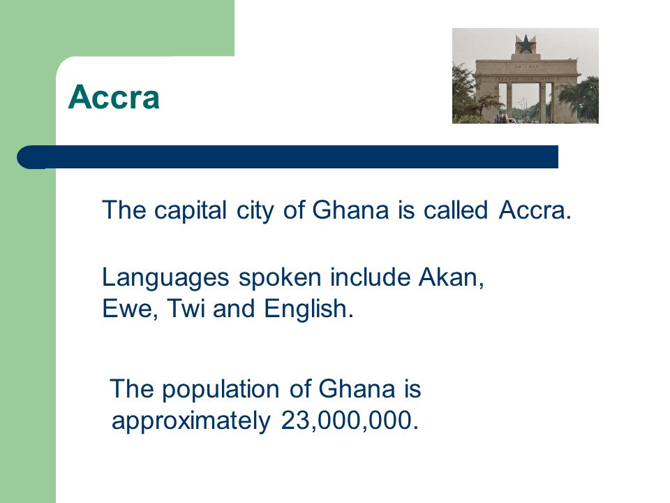 Accra The capital city of Ghana is called Accra. The population of Ghana is approximately 23,000,000. Languages spoken include Akan, Ewe, Twi and Engl