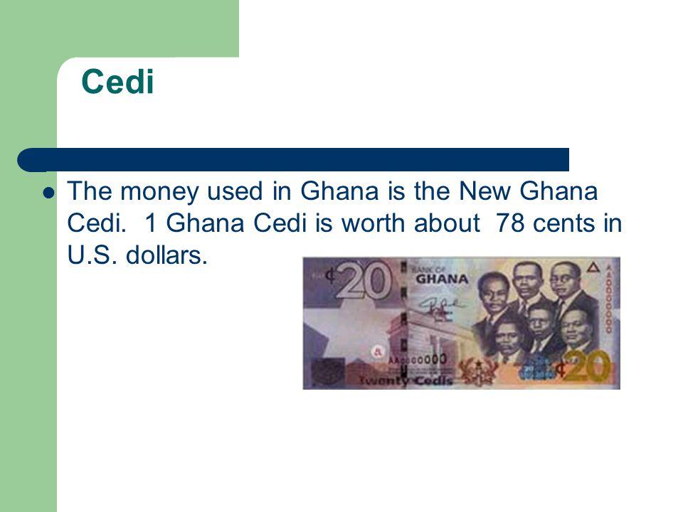 Cedi The money used in Ghana is the New Ghana Cedi. 1 Ghana Cedi is worth about 78 cents in U.S. dollars.