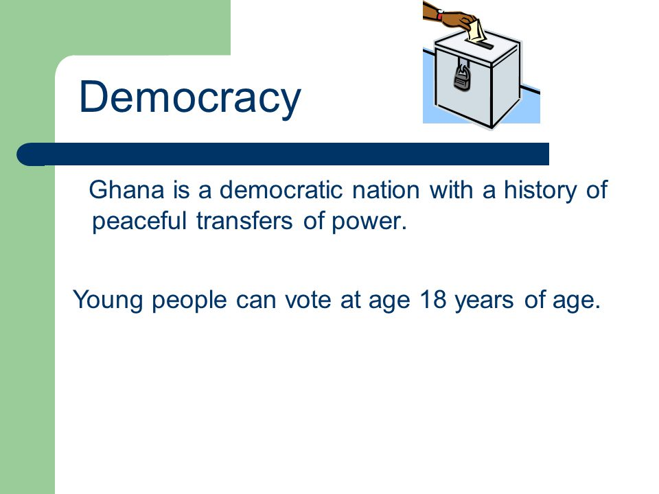 Ghana is a democratic nation with a history of peaceful transfers of power. Democracy Young people can vote at age 18 years of age.