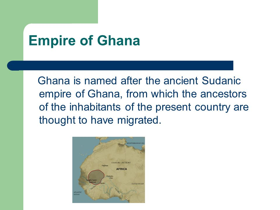Empire of Ghana Ghana is named after the ancient Sudanic empire of Ghana, from which the ancestors of the inhabitants of the present country are thoug
