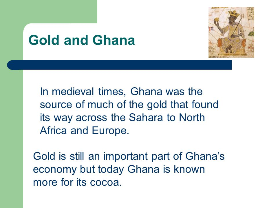 In medieval times, Ghana was the source of much of the gold that found its way across the Sahara to North Africa and Europe. Gold is still an importan