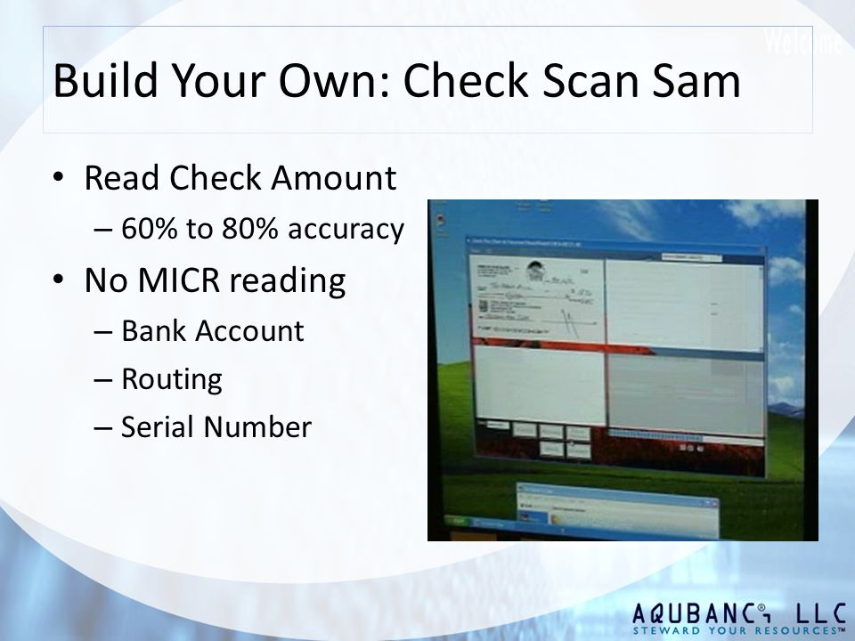 Build Your Own: Check Scan Sam Read Check Amount – 60% to 80% accuracy No MICR reading – Bank Account – Routing – Serial Number