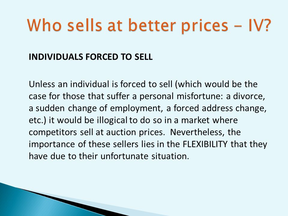 INDIVIDUALS FORCED TO SELL Unless an individual is forced to sell (which would be the case for those that suffer a personal misfortune: a divorce, a sudden change of employment, a forced address change, etc.) it would be illogical to do so in a market where competitors sell at auction prices.