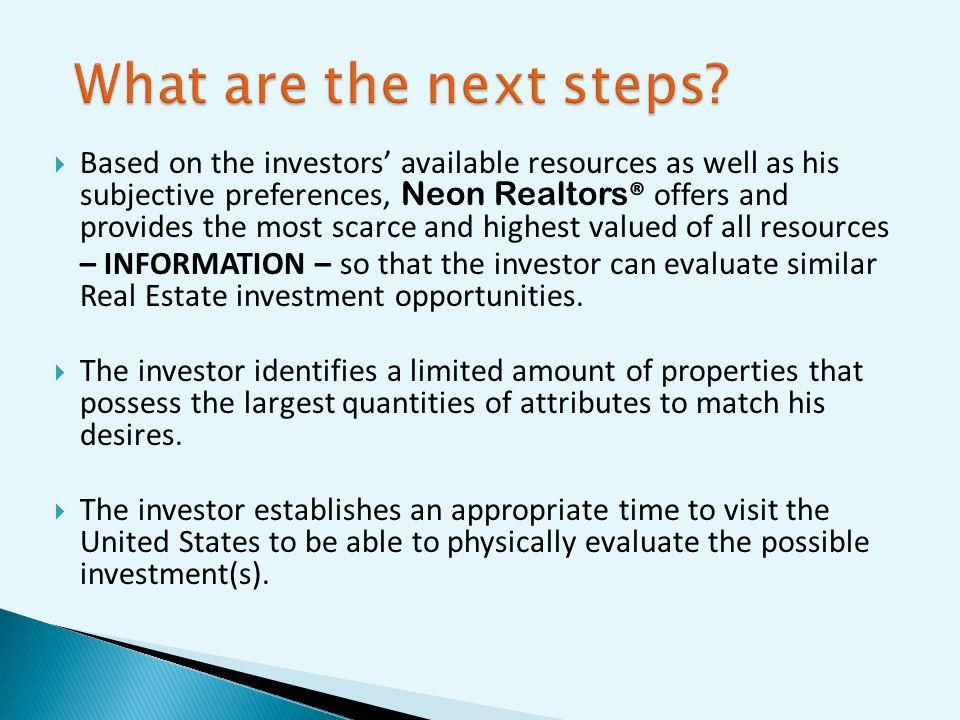 Based on the investors available resources as well as his subjective preferences, Neon Realtors ® offers and provides the most scarce and highest valued of all resources – INFORMATION – so that the investor can evaluate similar Real Estate investment opportunities.