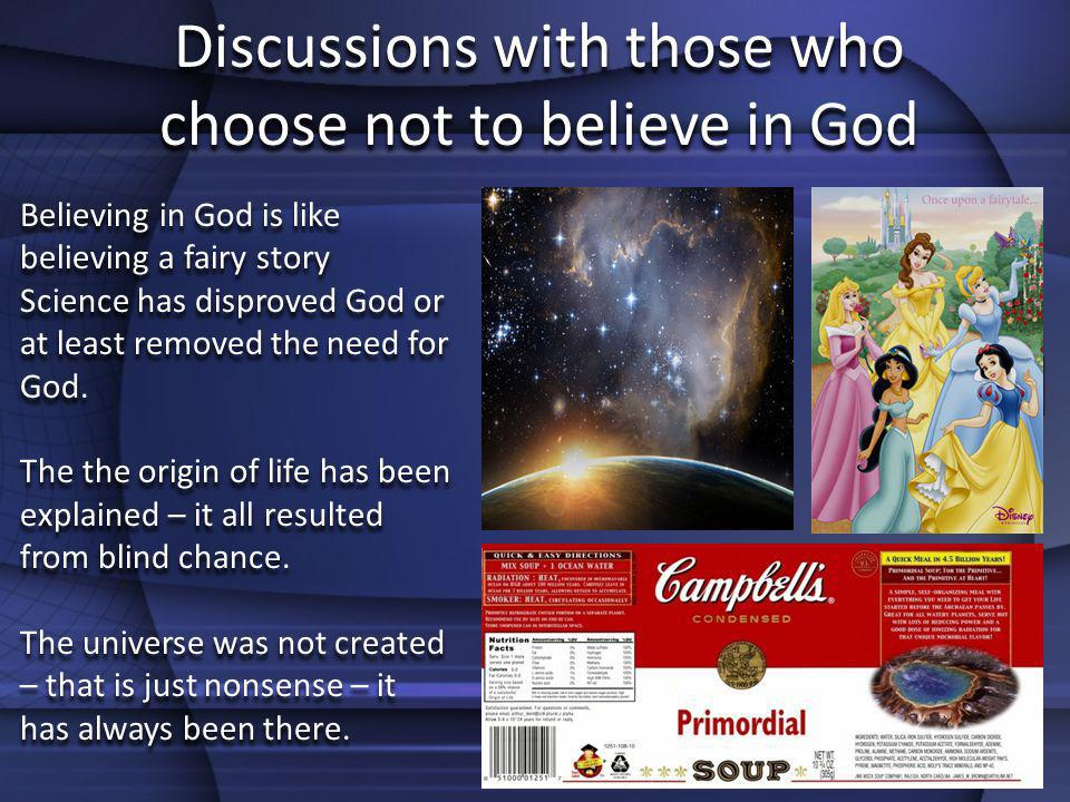 Discussions with those who choose not to believe in God Believing in God is like believing a fairy story Science has disproved God or at least removed