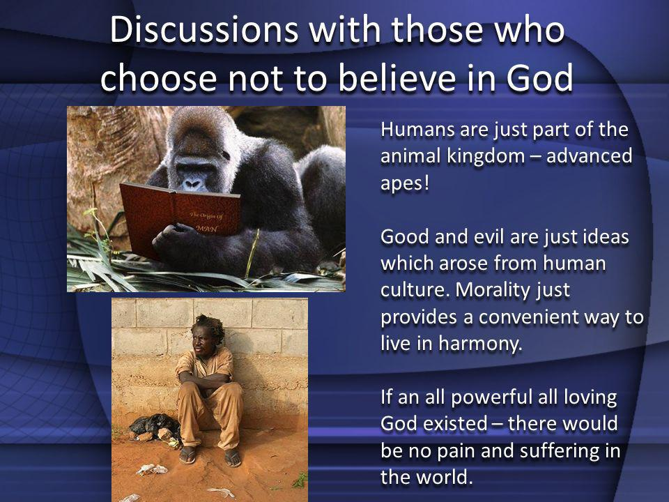 Discussions with those who choose not to believe in God Humans are just part of the animal kingdom – advanced apes! Good and evil are just ideas which