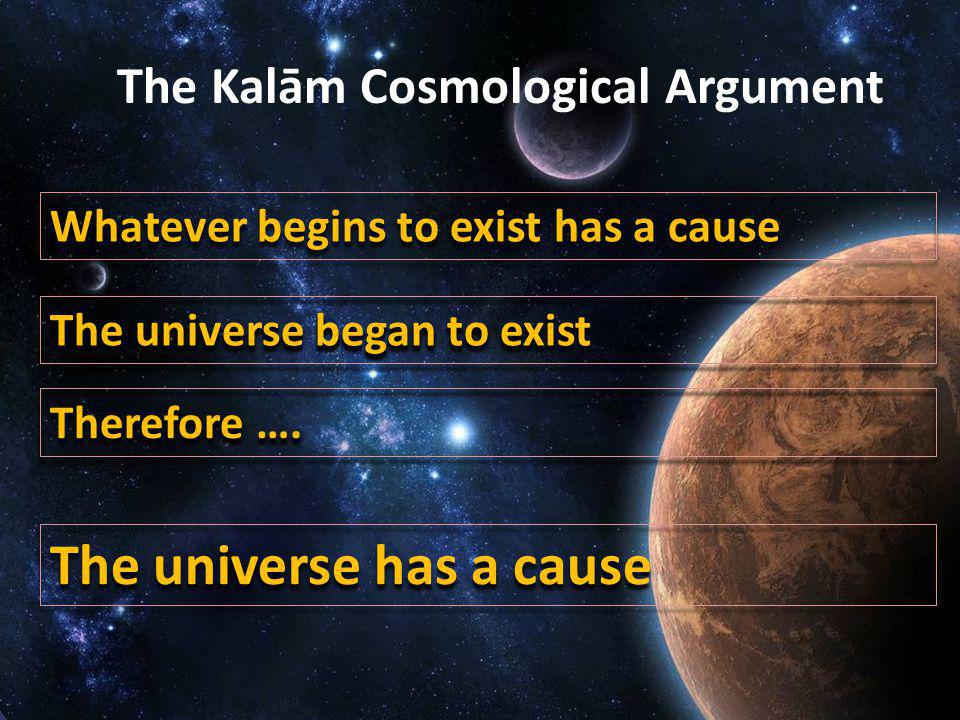 The existence of God The Kalām Cosmological Argument Whatever begins to exist has a cause The universe has a cause