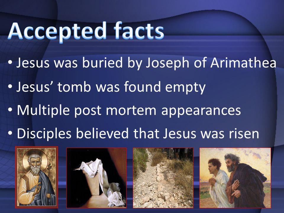 Disciples believed that Jesus was risen Multiple post mortem appearances Jesus tomb was found empty Jesus was buried by Joseph of Arimathea