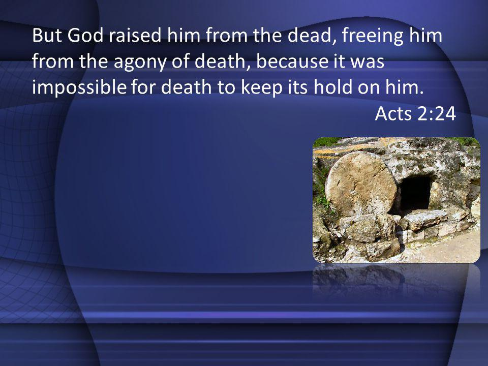 But God raised him from the dead, freeing him from the agony of death, because it was impossible for death to keep its hold on him. Acts 2:24
